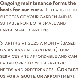 Ongoing maintenance forms the basis for our work. It leads to the success of your garden and is suitable for both small and large scale gardens. Starting at $125 a month (based on an annual contract), our services are affordable and can be tailored to your specific needs and preferences. Contact us for a quote or appointment.
