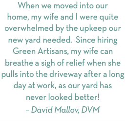 When we moved into our home, my wife and I were quite overwhelmed by the upkeep our new yard needed. Since hiring Green Artisans, my wife can breathe a sigh of relief when she pulls into the driveway after a long day at work, as our yard has never looked better!